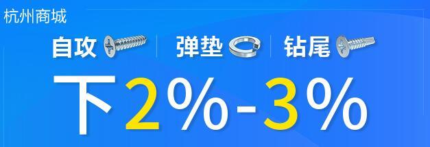 杭州紧固件商城自攻螺丝钉、弹簧垫圈、钻尾螺丝钉搞活动了